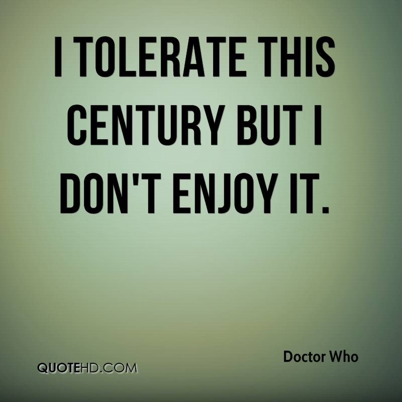 I tolerate this century but I don't enjoy it.