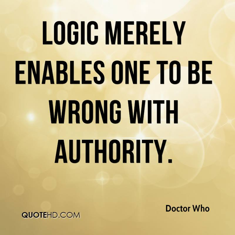 Logic merely enables one to be wrong with authority.