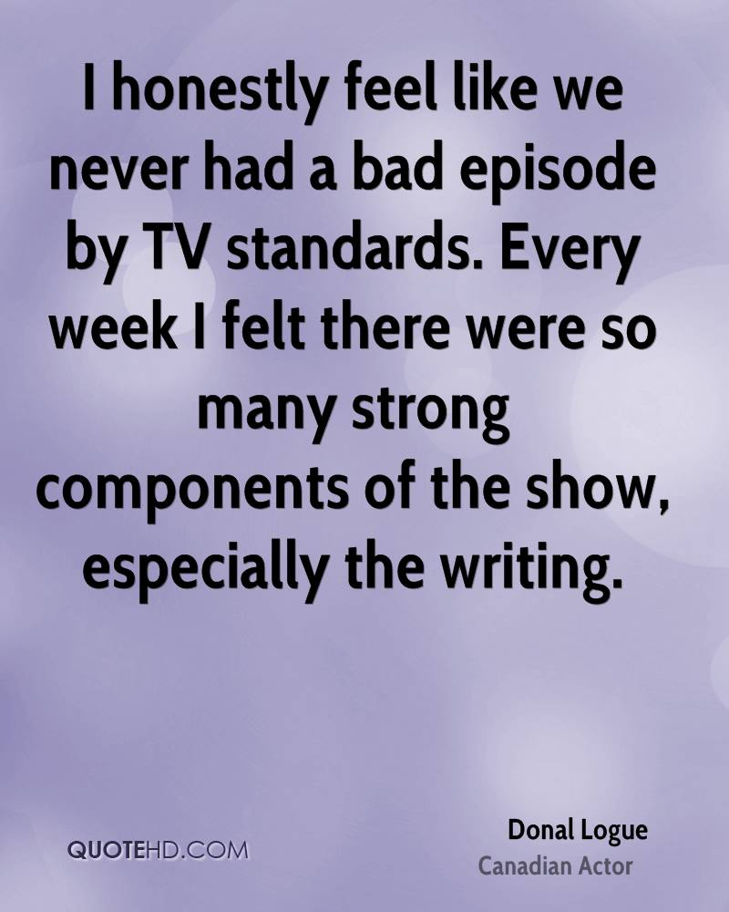 I honestly feel like we never had a bad episode by TV standards. Every week I felt there were so many strong components of the show, especially the writing.