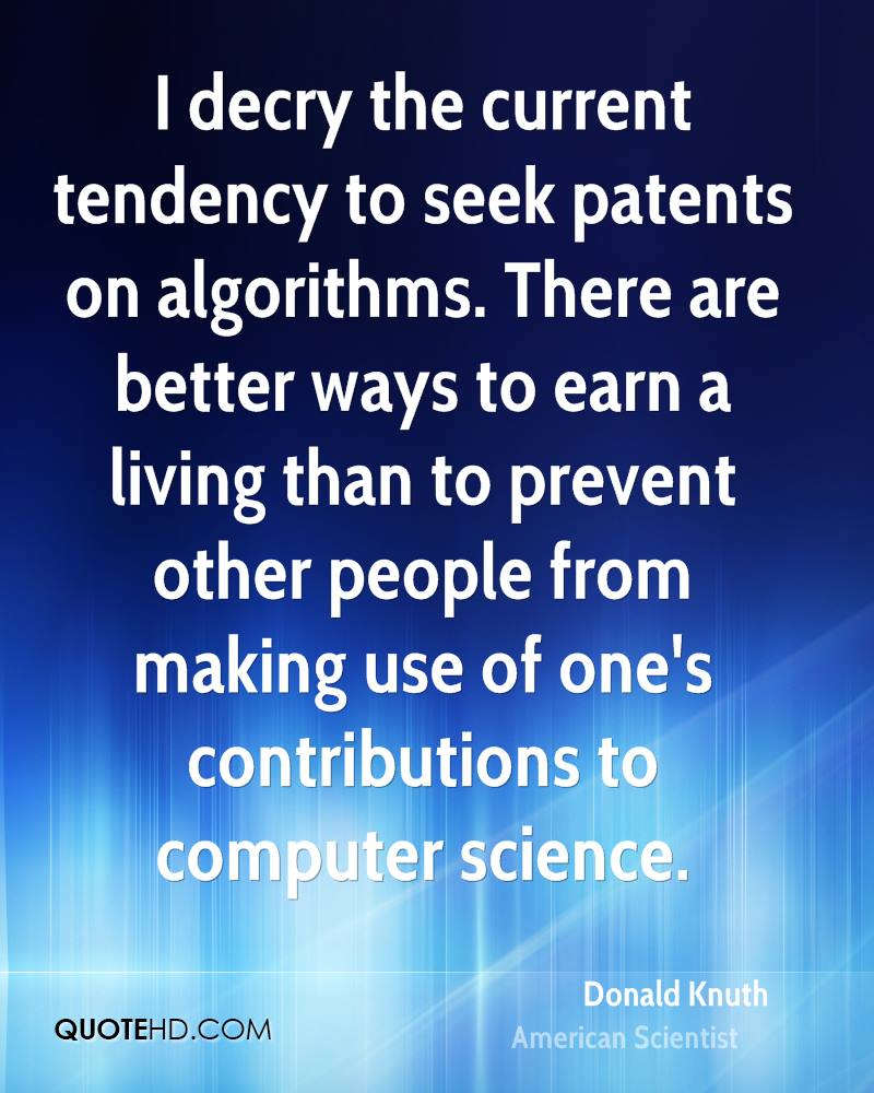 I decry the current tendency to seek patents on algorithms. There are better ways to earn a living than to prevent other people from making use of one's contributions to computer science.