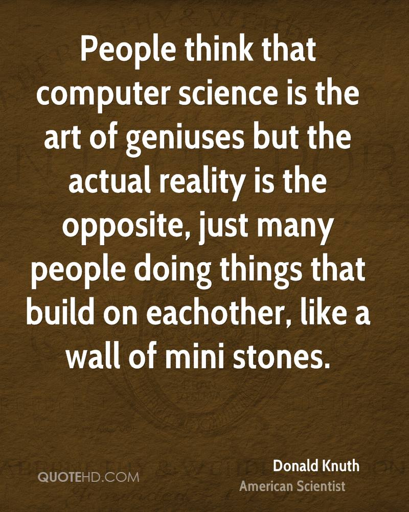 People think that computer science is the art of geniuses but the actual reality is the opposite, just many people doing things that build on eachother, like a wall of mini stones.