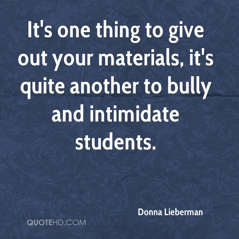 It's one thing to give out your materials, it's quite another to bully and intimidate students.