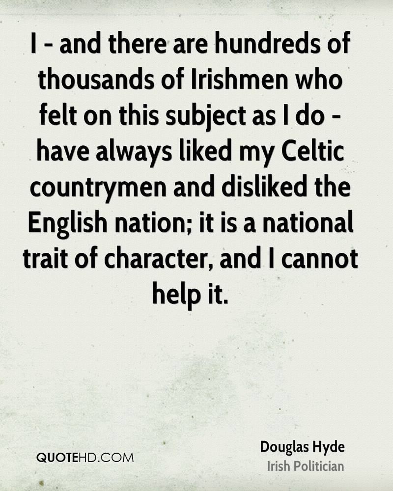 I - and there are hundreds of thousands of Irishmen who felt on this subject as I do - have always liked my Celtic countrymen and disliked the English nation; it is a national trait of character, and I cannot help it.