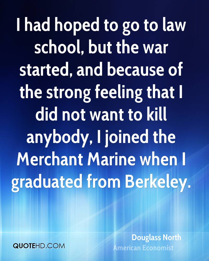 I had hoped to go to law school, but the war started, and because of the strong feeling that I did not want to kill anybody, I joined the Merchant Marine when I graduated from Berkeley.