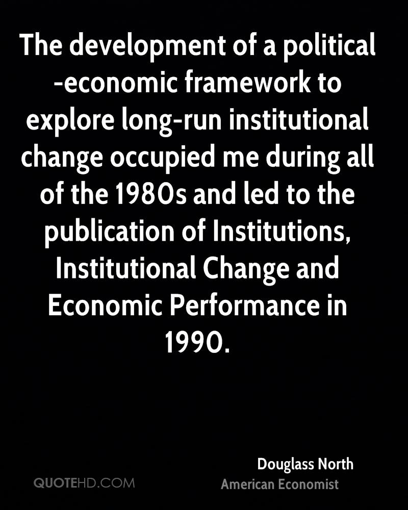 The development of a political-economic framework to explore long-run institutional change occupied me during all of the 1980s and led to the publication of Institutions, Institutional Change and Economic Performance in 1990.