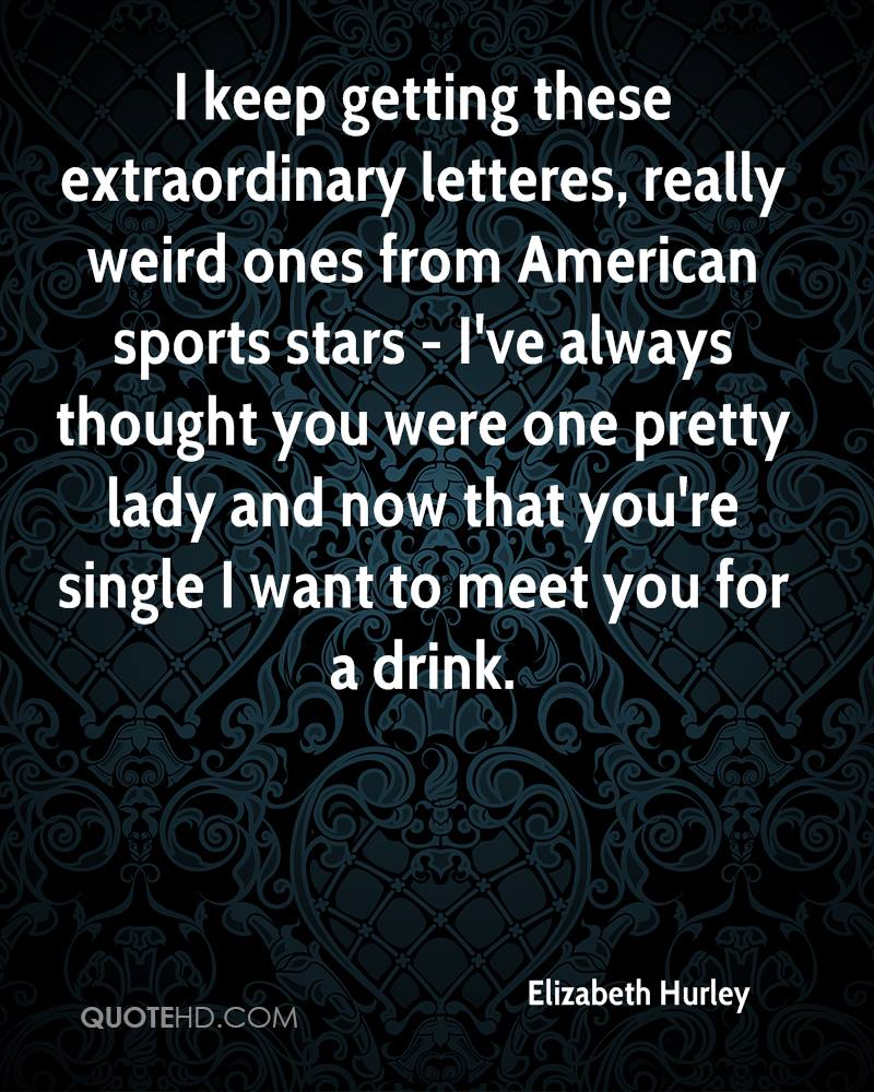 I keep getting these extraordinary letteres, really weird ones from American sports stars - I've always thought you were one pretty lady and now that you're single I want to meet you for a drink.