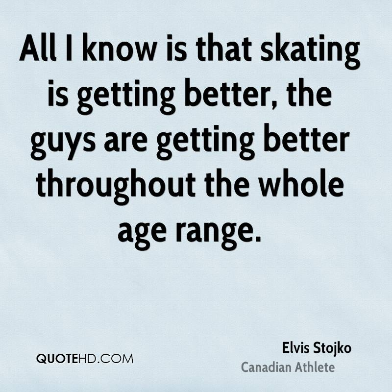 All I know is that skating is getting better, the guys are getting better throughout the whole age range.
