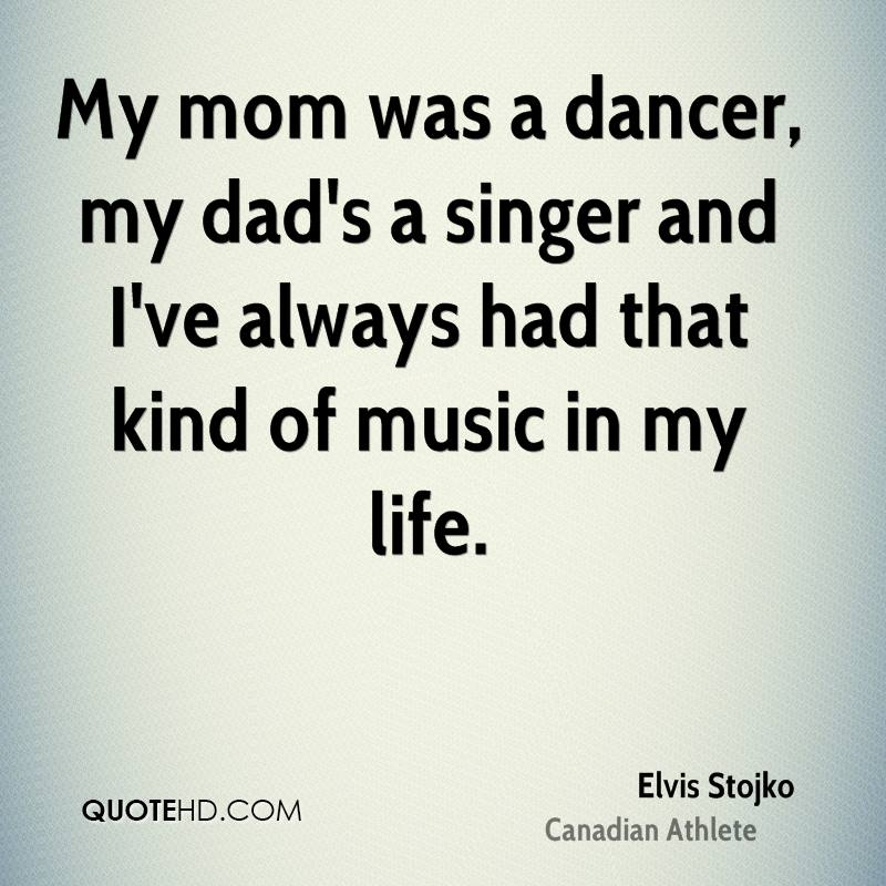 My mom was a dancer, my dad's a singer and I've always had that kind of music in my life.
