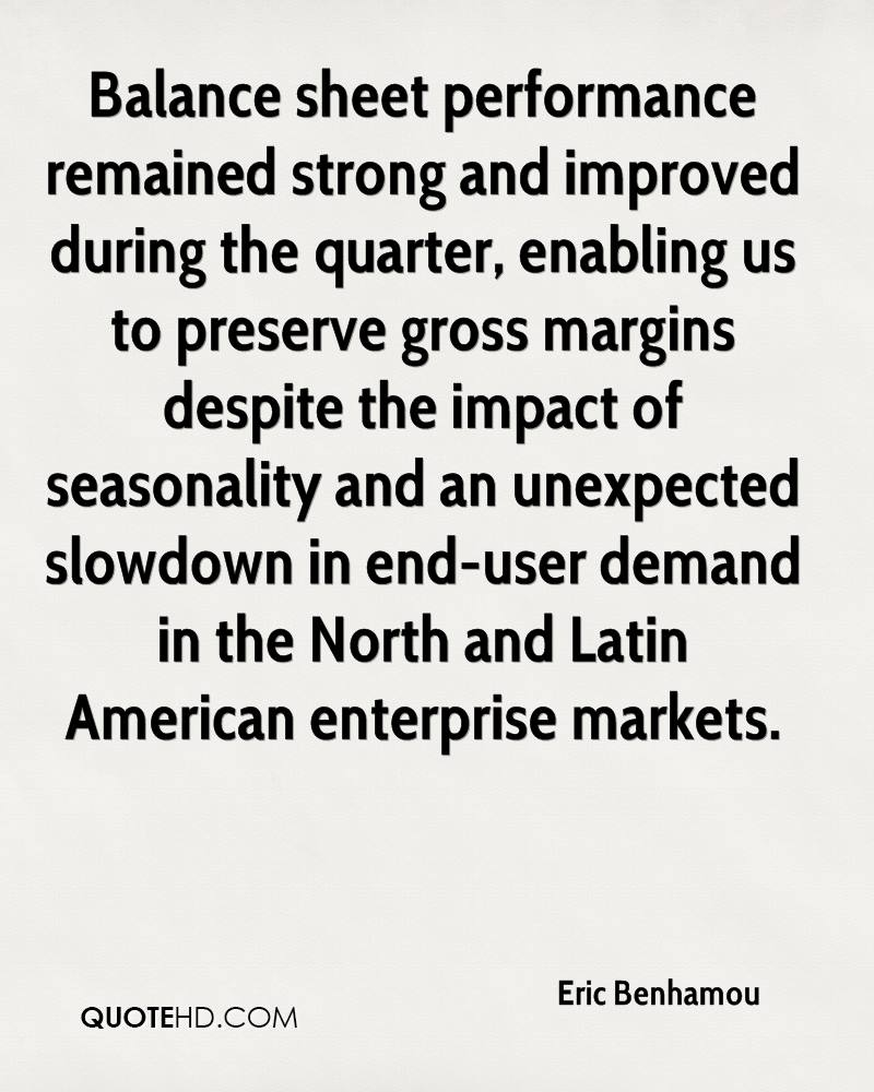 Balance sheet performance remained strong and improved during the quarter, enabling us to preserve gross margins despite the impact of seasonality and an unexpected slowdown in end-user demand in the North and Latin American enterprise markets.