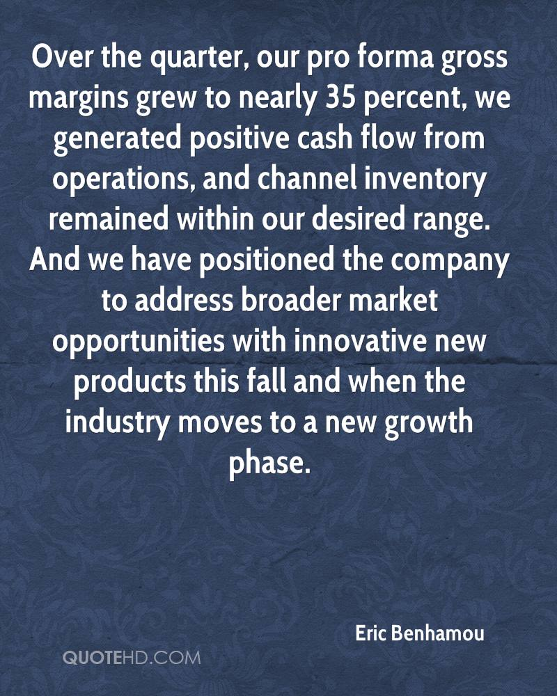 Over the quarter, our pro forma gross margins grew to nearly 35 percent, we generated positive cash flow from operations, and channel inventory remained within our desired range. And we have positioned the company to address broader market opportunities with innovative new products this fall and when the industry moves to a new growth phase.