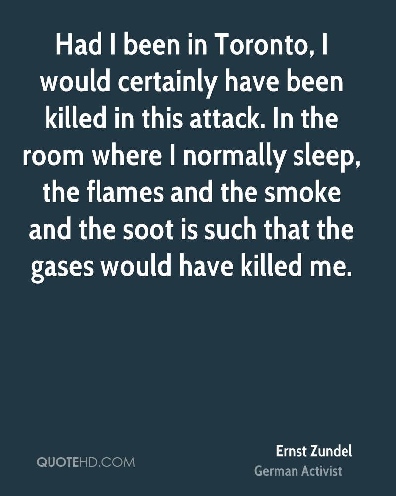 Had I been in Toronto, I would certainly have been killed in this attack. In the room where I normally sleep, the flames and the smoke and the soot is such that the gases would have killed me.