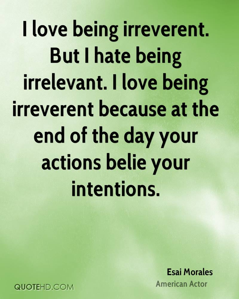 I love being irreverent. But I hate being irrelevant. I love being irreverent because at the end of the day your actions belie your intentions.