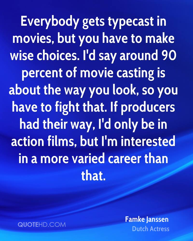 Everybody gets typecast in movies, but you have to make wise choices. I'd say around 90 percent of movie casting is about the way you look, so you have to fight that. If producers had their way, I'd only be in action films, but I'm interested in a more varied career than that.