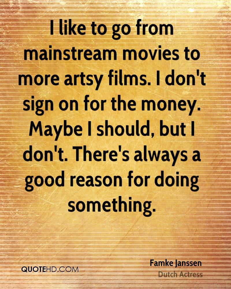 I like to go from mainstream movies to more artsy films. I don't sign on for the money. Maybe I should, but I don't. There's always a good reason for doing something.