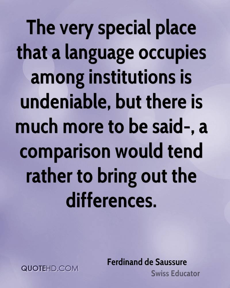 The very special place that a language occupies among institutions is undeniable, but there is much more to be said-, a comparison would tend rather to bring out the differences.