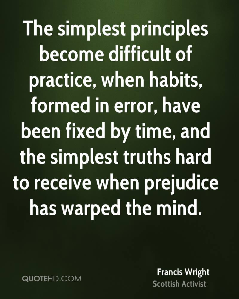 The simplest principles become difficult of practice, when habits, formed in error, have been fixed by time, and the simplest truths hard to receive when prejudice has warped the mind.