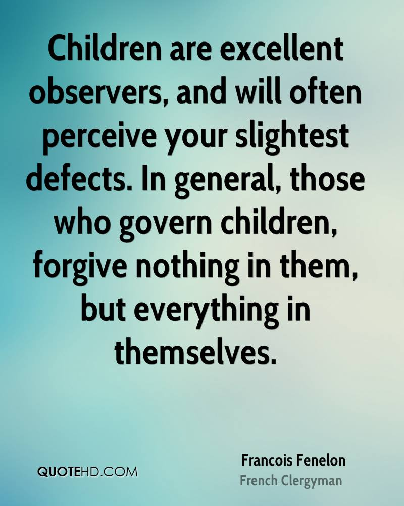 Children are excellent observers, and will often perceive your slightest defects. In general, those who govern children, forgive nothing in them, but everything in themselves.