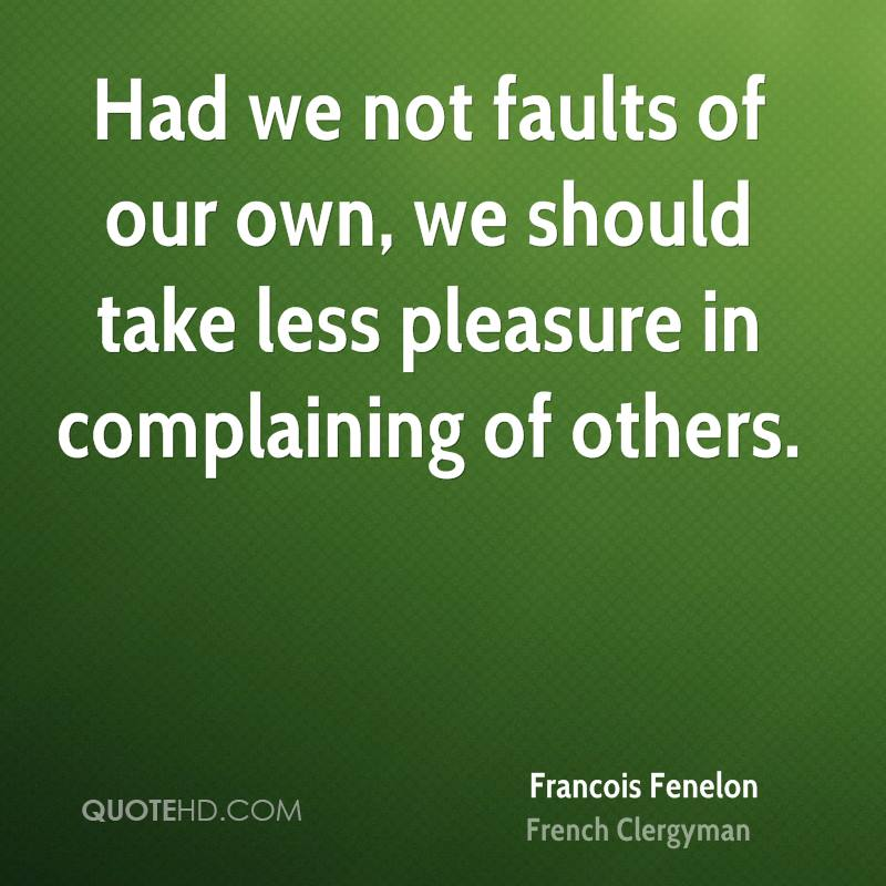 Had we not faults of our own, we should take less pleasure in complaining of others.