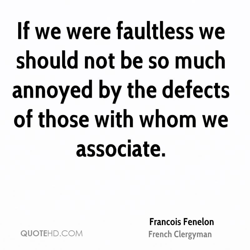 If we were faultless we should not be so much annoyed by the defects of those with whom we associate.