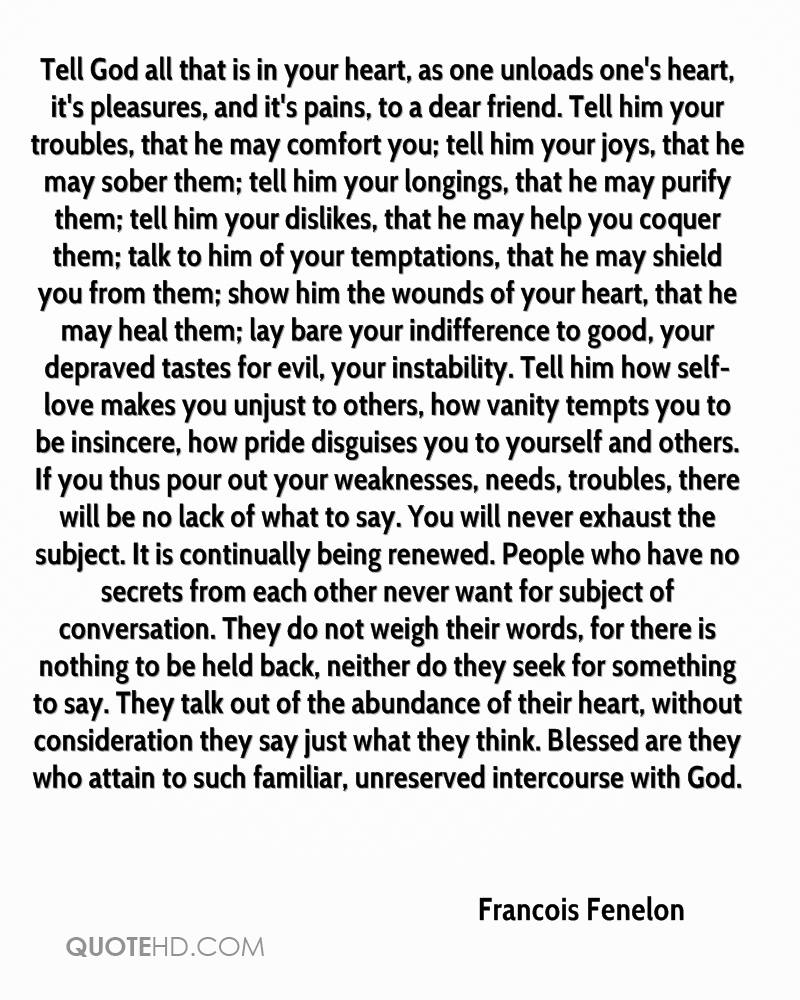 Tell God all that is in your heart, as one unloads one's heart, it's pleasures, and it's pains, to a dear friend. Tell him your troubles, that he may comfort you; tell him your joys, that he may sober them; tell him your longings, that he may purify them; tell him your dislikes, that he may help you coquer them; talk to him of your temptations, that he may shield you from them; show him the wounds of your heart, that he may heal them; lay bare your indifference to good, your depraved tastes for evil, your instability. Tell him how self-love makes you unjust to others, how vanity tempts you to be insincere, how pride disguises you to yourself and others. If you thus pour out your weaknesses, needs, troubles, there will be no lack of what to say. You will never exhaust the subject. It is continually being renewed. People who have no secrets from each other never want for subject of conversation. They do not weigh their words, for there is nothing to be held back, neither do they seek for something to say. They talk out of the abundance of their heart, without consideration they say just what they think. Blessed are they who attain to such familiar, unreserved intercourse with God.