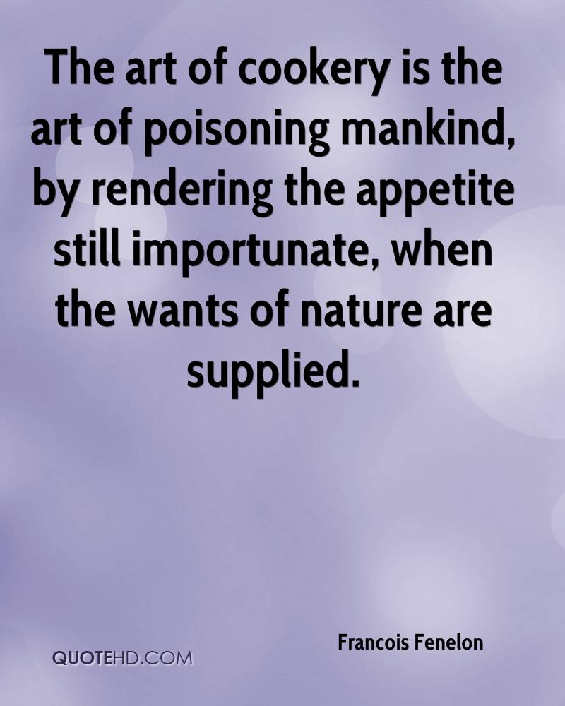 The art of cookery is the art of poisoning mankind, by rendering the appetite still importunate, when the wants of nature are supplied.