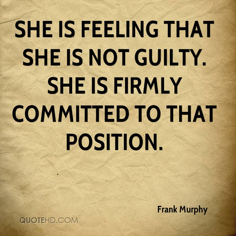 She is feeling that she is not guilty. She is firmly committed to that position.