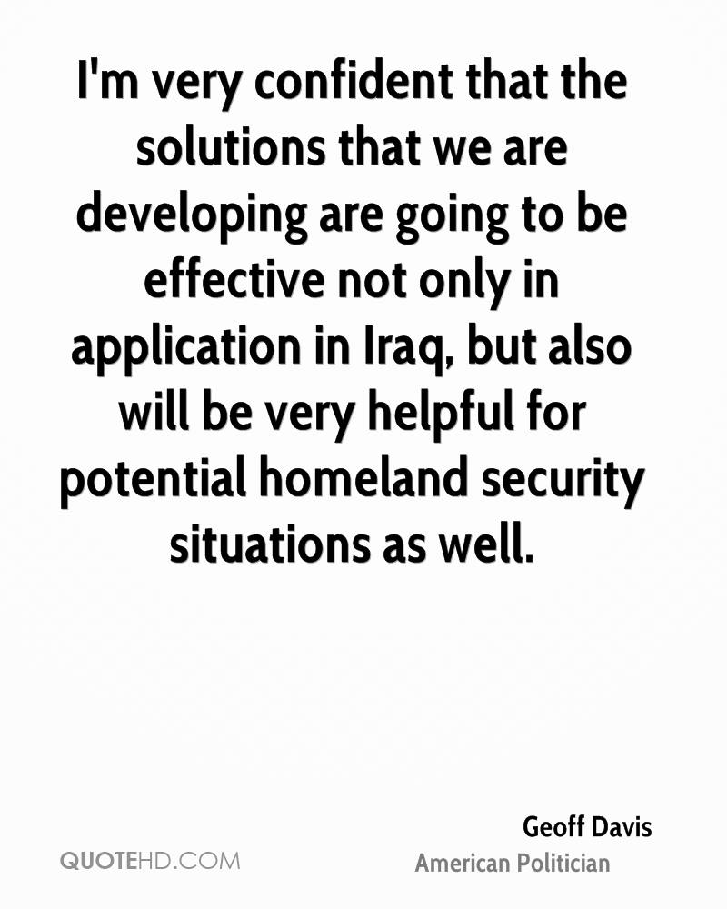 I'm very confident that the solutions that we are developing are going to be effective not only in application in Iraq, but also will be very helpful for potential homeland security situations as well.