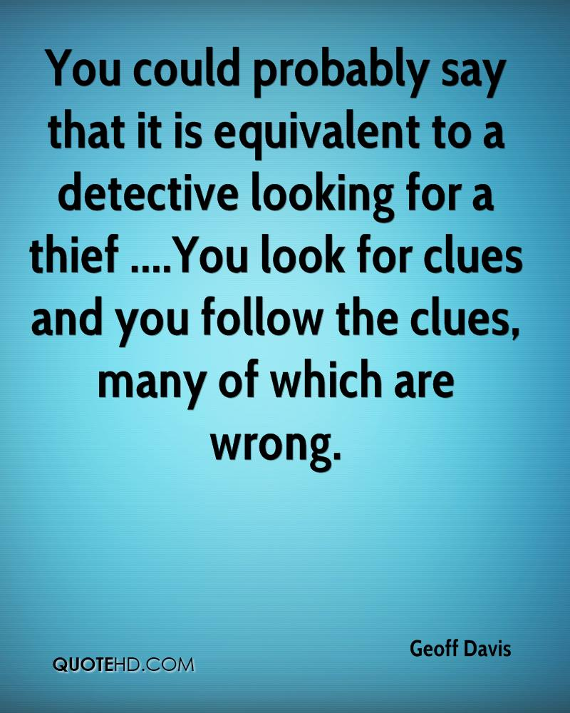 You could probably say that it is equivalent to a detective looking for a thief ....You look for clues and you follow the clues, many of which are wrong.
