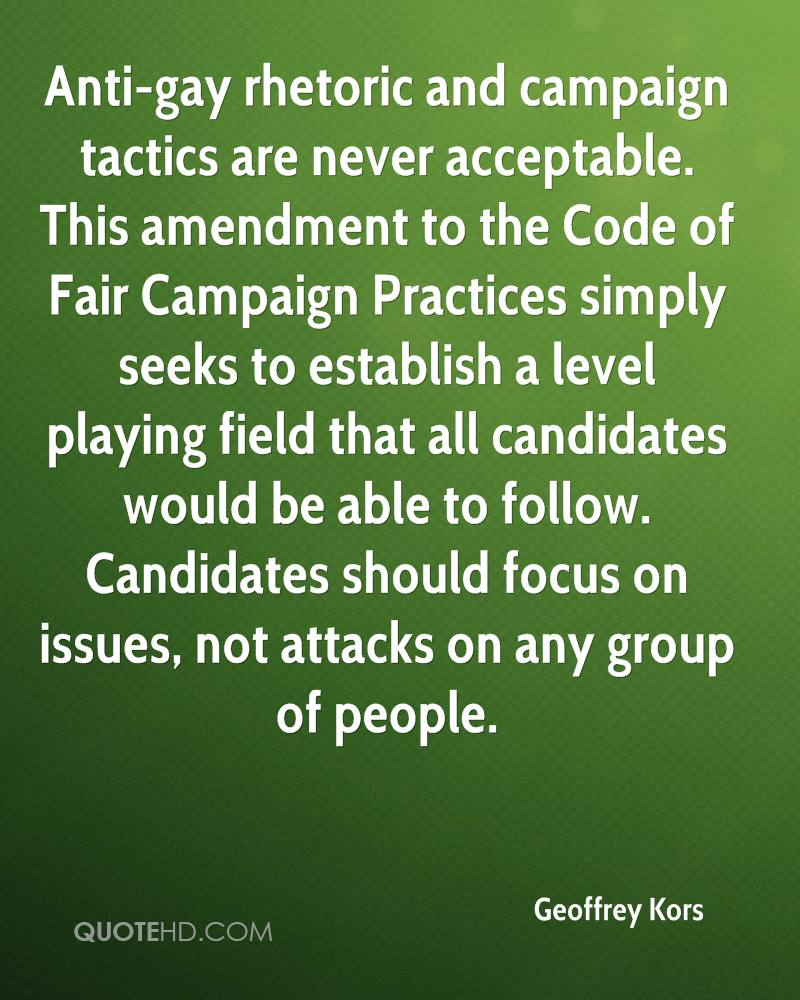 Anti-gay rhetoric and campaign tactics are never acceptable. This amendment to the Code of Fair Campaign Practices simply seeks to establish a level playing field that all candidates would be able to follow. Candidates should focus on issues, not attacks on any group of people.