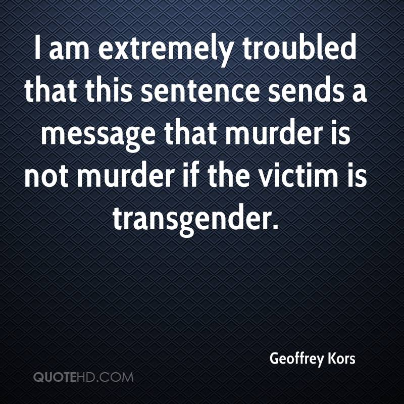 I am extremely troubled that this sentence sends a message that murder is not murder if the victim is transgender.