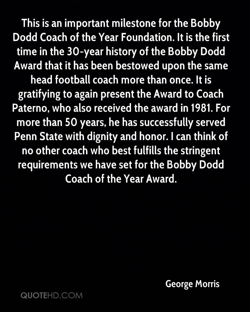 This is an important milestone for the Bobby Dodd Coach of the Year Foundation. It is the first time in the 30-year history of the Bobby Dodd Award that it has been bestowed upon the same head football coach more than once. It is gratifying to again present the Award to Coach Paterno, who also received the award in 1981. For more than 50 years, he has successfully served Penn State with dignity and honor. I can think of no other coach who best fulfills the stringent requirements we have set for the Bobby Dodd Coach of the Year Award.