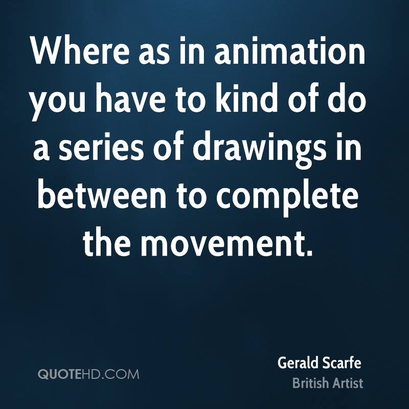 Where as in animation you have to kind of do a series of drawings in between to complete the movement.