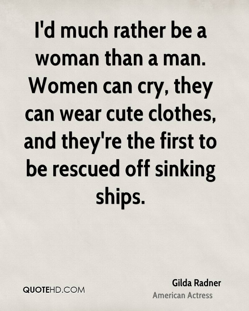 I'd much rather be a woman than a man. Women can cry, they can wear cute clothes, and they're the first to be rescued off sinking ships.