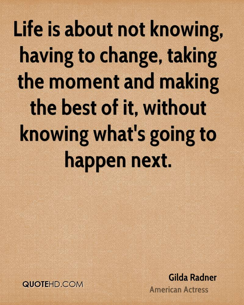 Life is about not knowing, having to change, taking the moment and making the best of it, without knowing what's going to happen next.