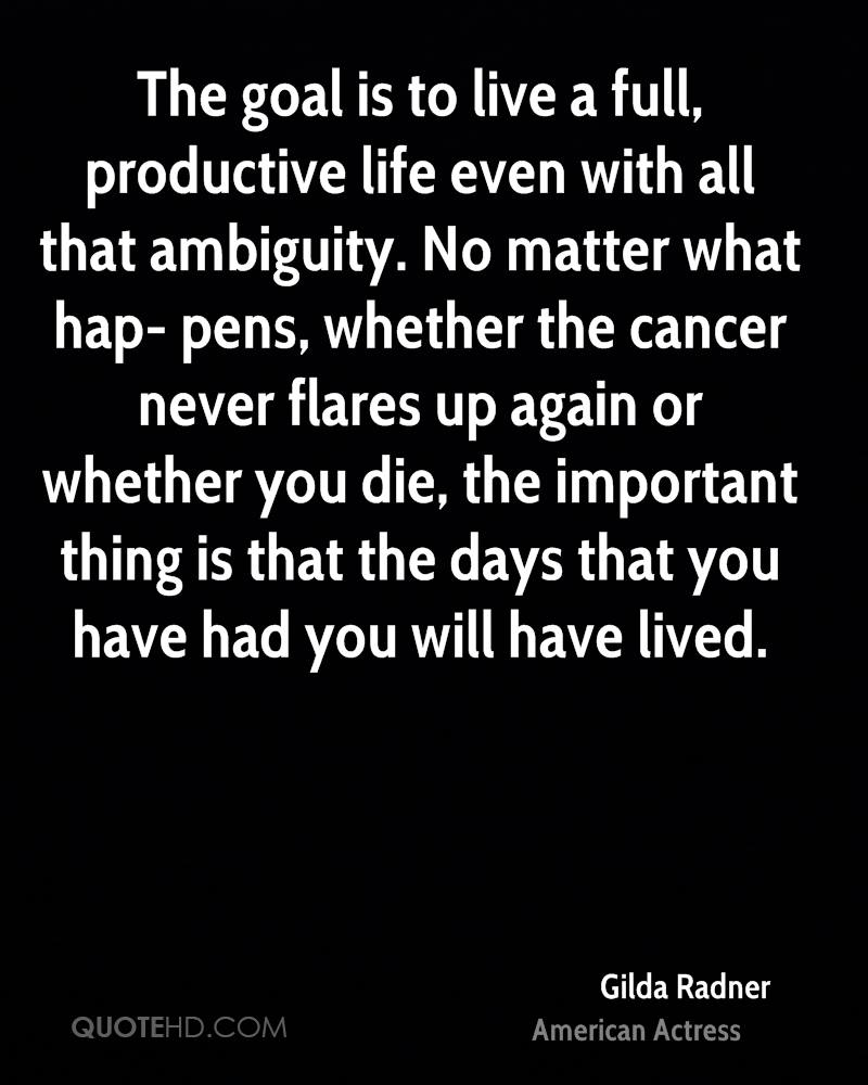 The goal is to live a full, productive life even with all that ambiguity. No matter what hap- pens, whether the cancer never flares up again or whether you die, the important thing is that the days that you have had you will have lived.