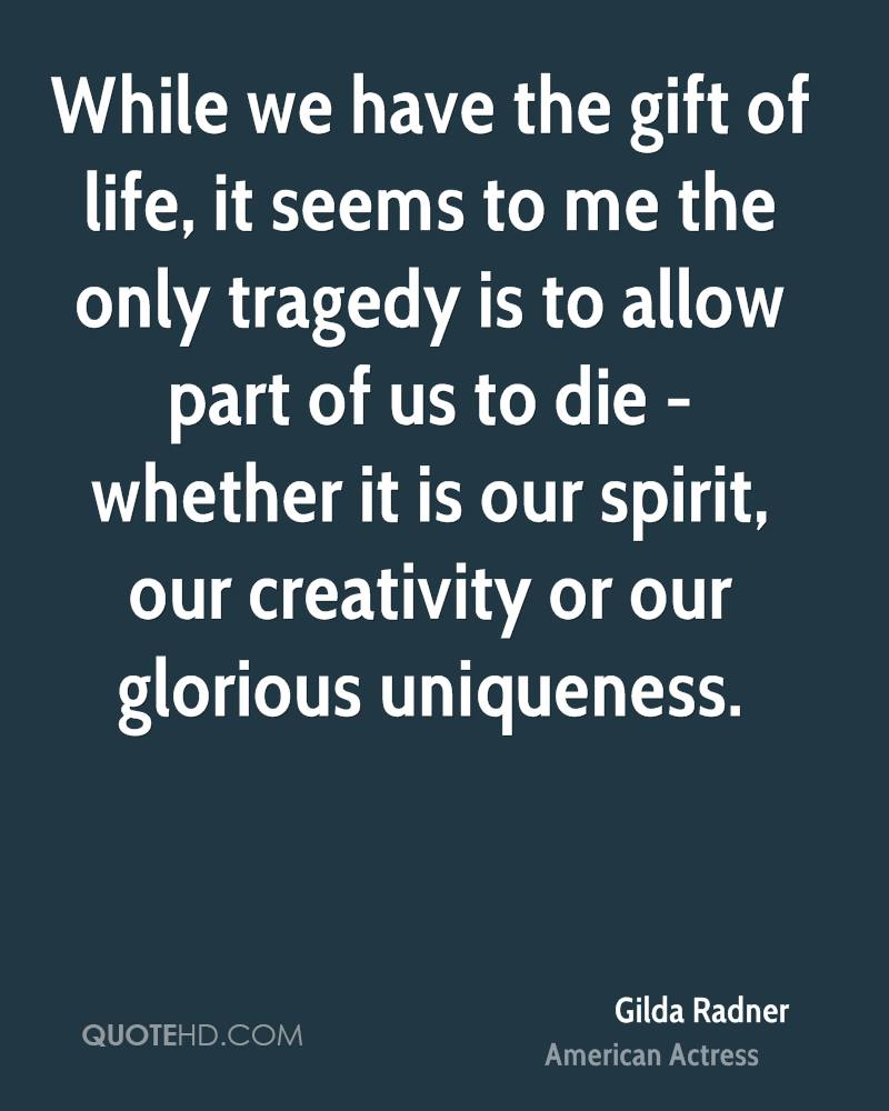 While we have the gift of life, it seems to me the only tragedy is to allow part of us to die - whether it is our spirit, our creativity or our glorious uniqueness.