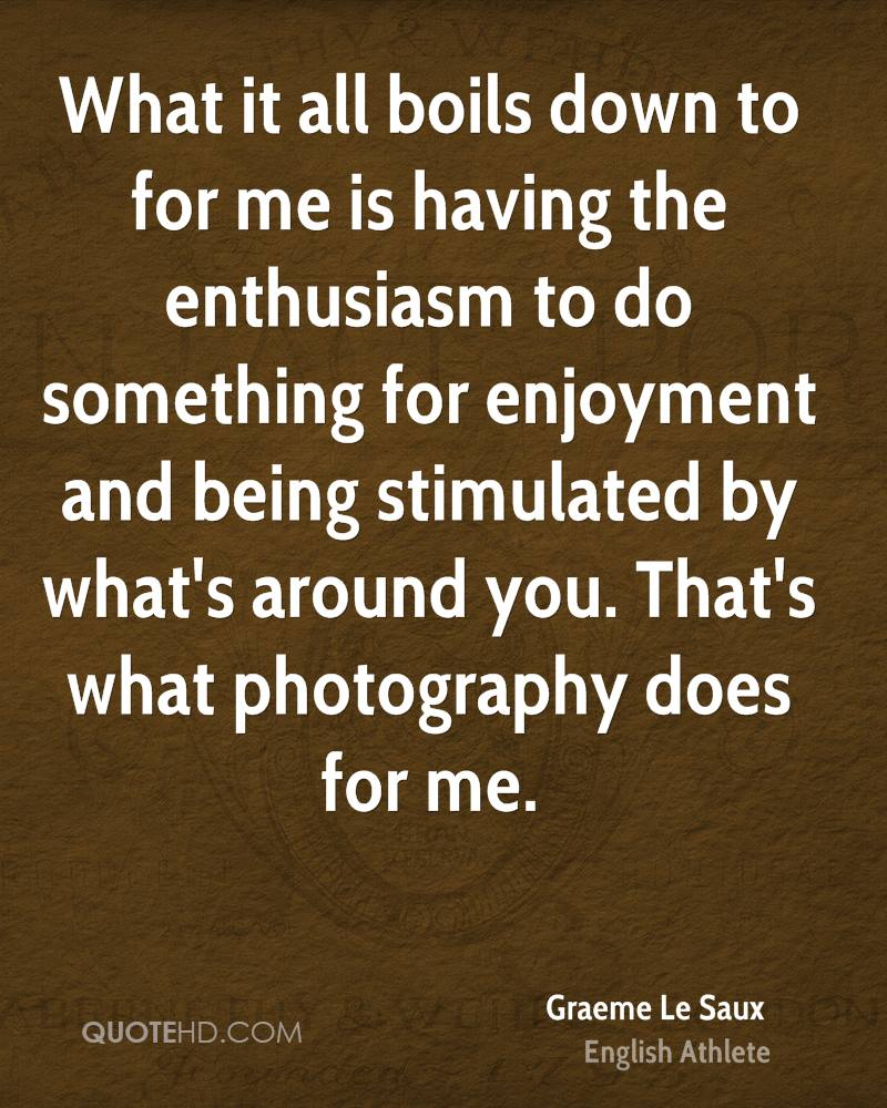 What it all boils down to for me is having the enthusiasm to do something for enjoyment and being stimulated by what's around you. That's what photography does for me.