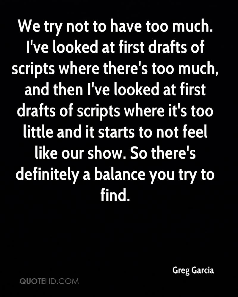 We try not to have too much. I've looked at first drafts of scripts where there's too much, and then I've looked at first drafts of scripts where it's too little and it starts to not feel like our show. So there's definitely a balance you try to find.
