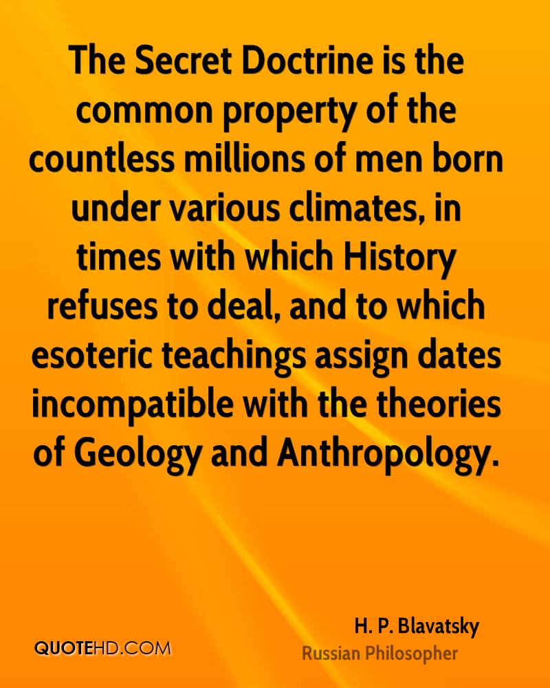 The Secret Doctrine is the common property of the countless millions of men born under various climates, in times with which History refuses to deal, and to which esoteric teachings assign dates incompatible with the theories of Geology and Anthropology.