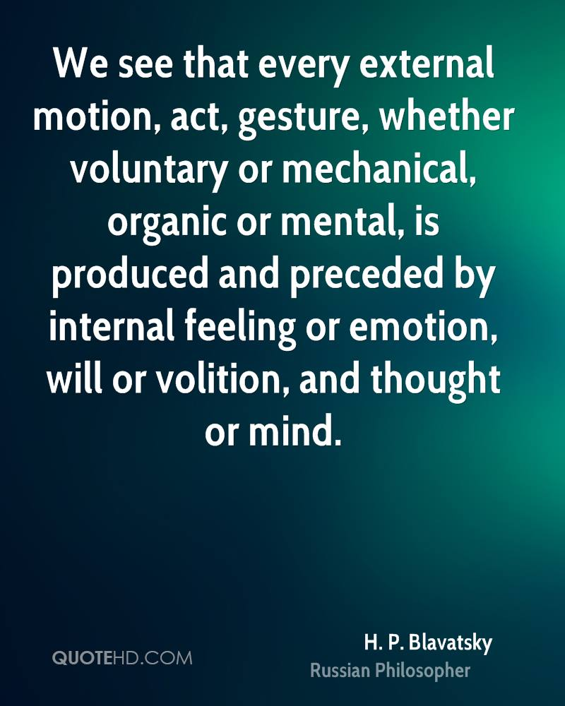 We see that every external motion, act, gesture, whether voluntary or mechanical, organic or mental, is produced and preceded by internal feeling or emotion, will or volition, and thought or mind.