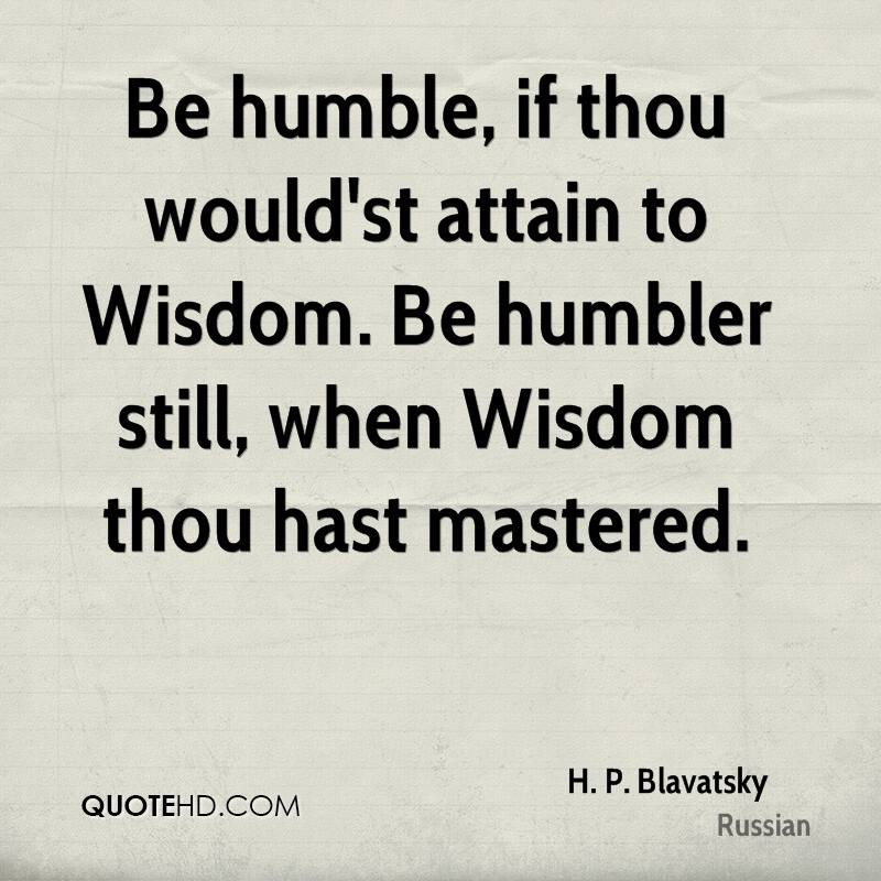 Be humble, if thou would'st attain to Wisdom. Be humbler still, when Wisdom thou hast mastered.