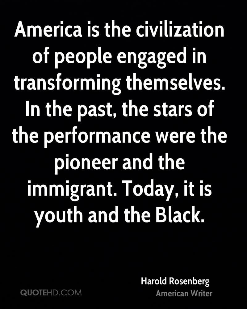 America is the civilization of people engaged in transforming themselves. In the past, the stars of the performance were the pioneer and the immigrant. Today, it is youth and the Black.