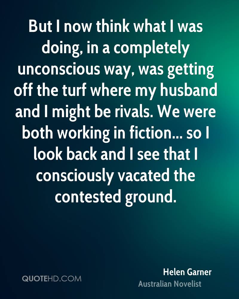 But I now think what I was doing, in a completely unconscious way, was getting off the turf where my husband and I might be rivals. We were both working in fiction... so I look back and I see that I consciously vacated the contested ground.