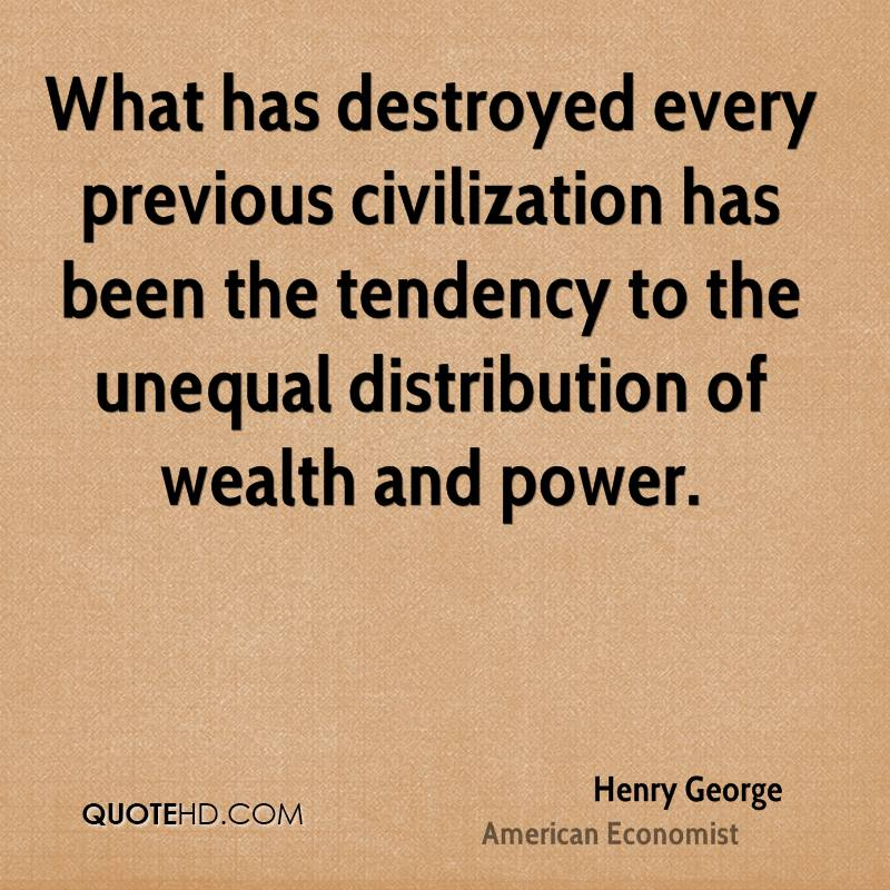 What has destroyed every previous civilization has been the tendency to the unequal distribution of wealth and power.