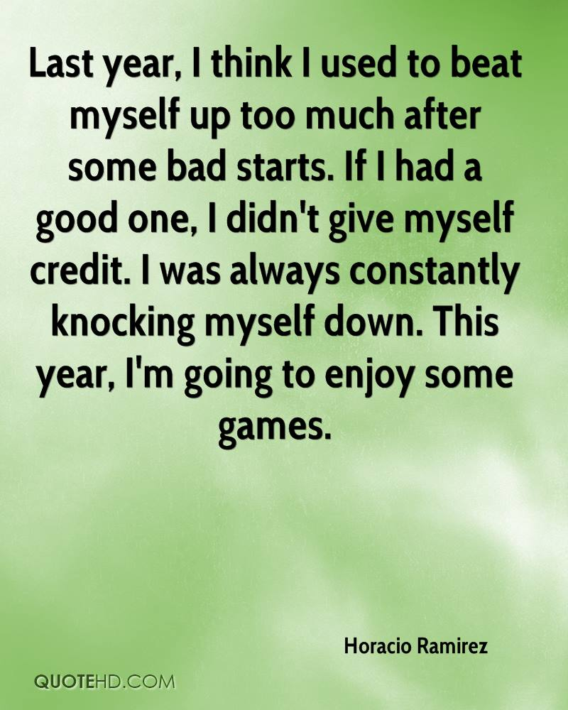 Last year, I think I used to beat myself up too much after some bad starts. If I had a good one, I didn't give myself credit. I was always constantly knocking myself down. This year, I'm going to enjoy some games.