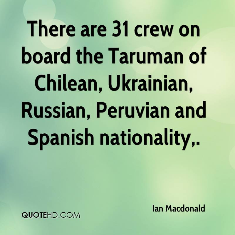 There are 31 crew on board the Taruman of Chilean, Ukrainian, Russian, Peruvian and Spanish nationality.