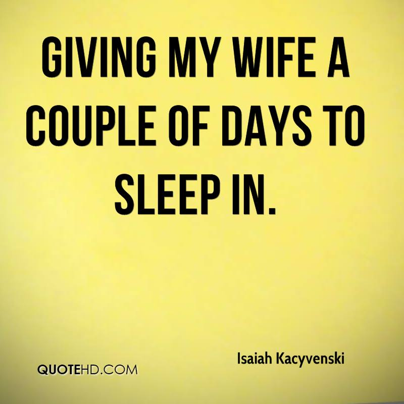 giving my wife a couple of days to sleep in.