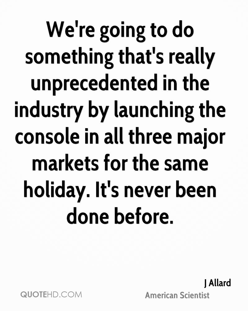 We're going to do something that's really unprecedented in the industry by launching the console in all three major markets for the same holiday. It's never been done before.