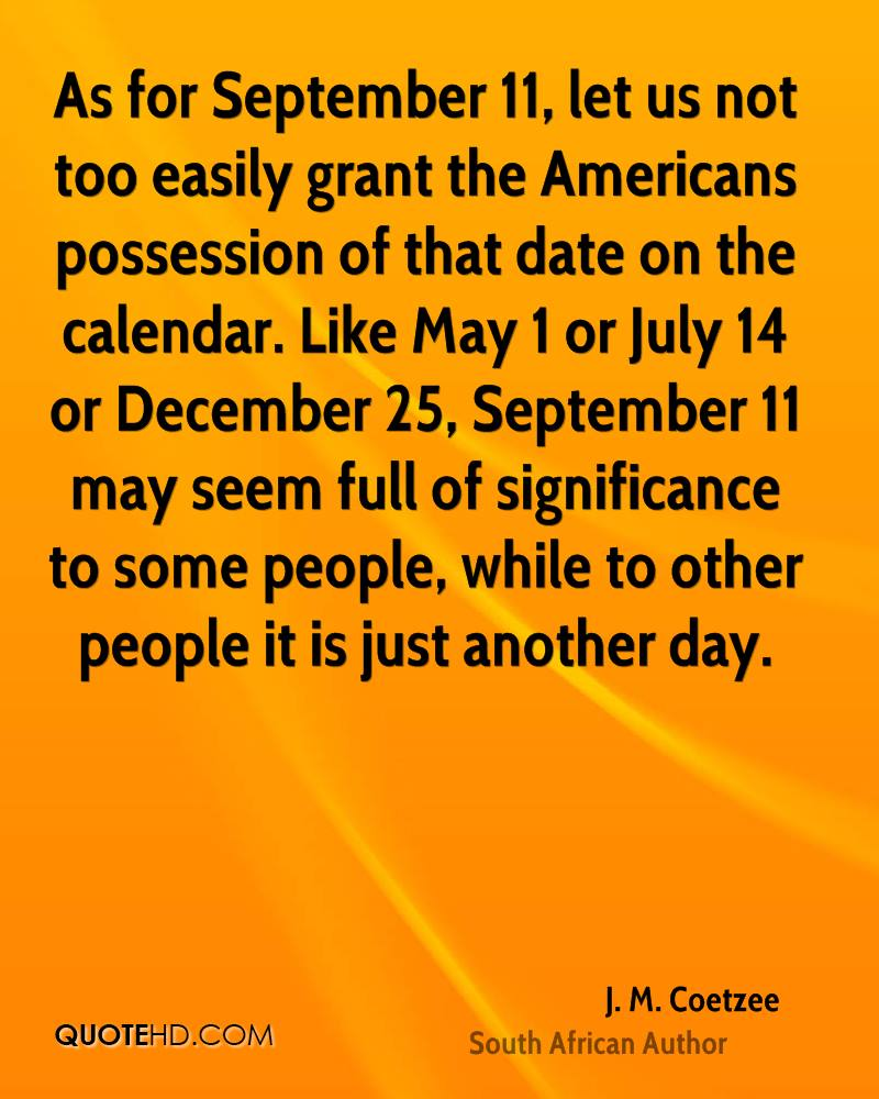 As for September 11, let us not too easily grant the Americans possession of that date on the calendar. Like May 1 or July 14 or December 25, September 11 may seem full of significance to some people, while to other people it is just another day.