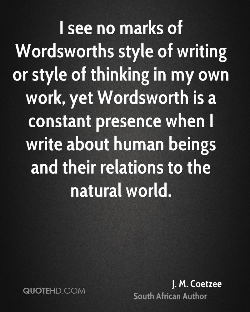 I see no marks of Wordsworths style of writing or style of thinking in my own work, yet Wordsworth is a constant presence when I write about human beings and their relations to the natural world.